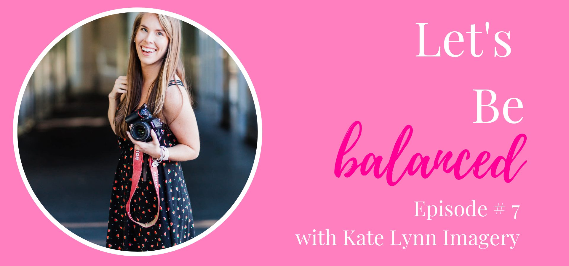Podcast Epsiode #7 with Kate from Kate Lynn Imagery discussing being balanced and inspired while wearing all the hats.