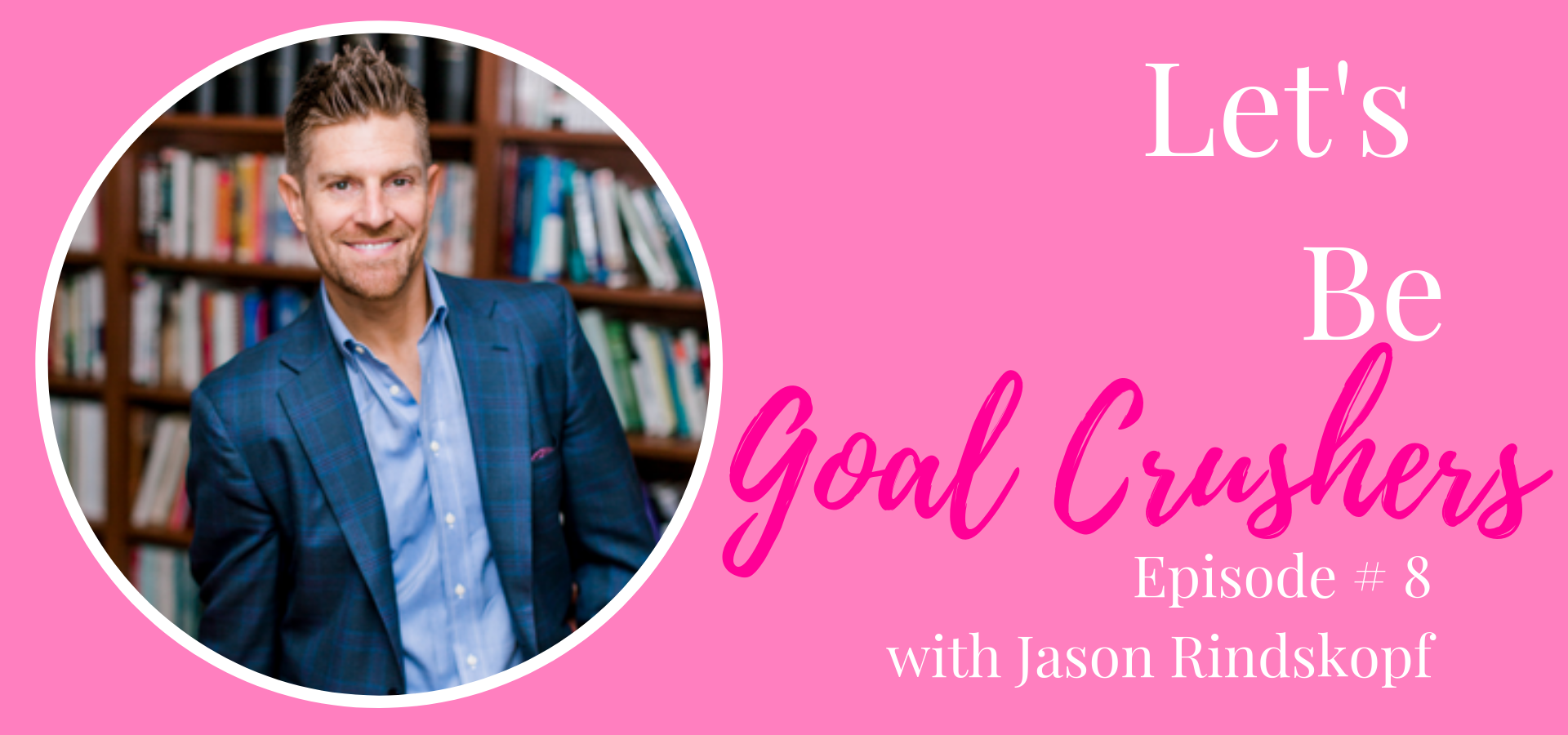 Let's be inspired podcast, Let's be goal crushers with Financial Advisor, Jason Rindskopf. Speaking about creating goals and crushing them.
